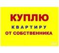 КУПЛЮ от собственника!!! 1-2-комнатную в Севастополе! - Куплю жилье в Севастополе