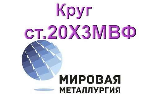 Круг сталь 20Х3МВФ (ЭИ415) цена купить, фото — «Реклама Севастополя»