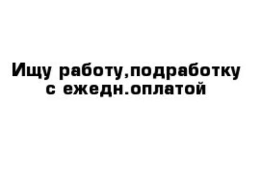 Срочно ищу работу с ежедневной оплатой!!!, фото — «Реклама Севастополя»