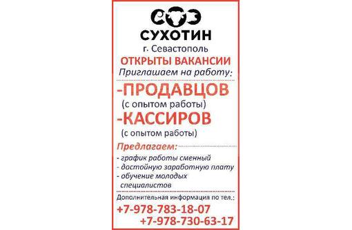 г. Севастополь ОТКРЫТЫ ВАКАНСИИ Приглашаем на работу: - Кассиров (с опытом работы), фото — «Реклама Севастополя»