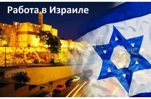 Работа в Израиле, комфортное проживание плюс страховка!!!!, фото — «Реклама Горячего Ключа»
