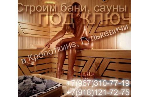 СТРОИМ БАНИ ПОД КЛЮЧ в Гулькевичи, фото — «Реклама Гулькевичей»